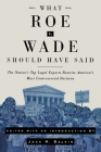 What Roe V. Wade Should Have Said: The Nation's Top Legal Experts Rewrite America's Most Controversial Decision Cover Image