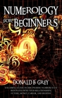 Numerology For Beginners: The Simple Guide In Discovering Numbers That Resonates With Your Relationships, Future, Money, Career, And Destiny Cover Image