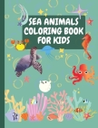 Sea Animals Coloring Book for Kids: Amazing sea creatures coloring book for kids with +70 coloring pictures Fanciful sea life coloring book for creati Cover Image
