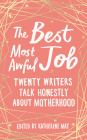 The Best Most Awful Job: Twenty Writers Talk Honestly About Motherhood Cover Image