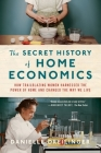 The Secret History of Home Economics: How Trailblazing Women Harnessed the Power of Home and Changed the Way We Live Cover Image