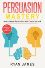 Persuasion: Mastery- How to Master Persuasion, Mind Control and NLP (Persuasion Series) (Volume 2) Cover Image