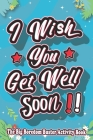 I Wish You Get Well Soon !!: The Big Boredom Buster Activity Book: Games and coloring pages in this Activity Book for adults, teens, some games for Cover Image