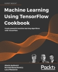 Machine Learning Using TensorFlow Cookbook: Create powerful machine learning algorithms with TensorFlow Cover Image