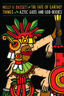 The Fate of Earthly Things: Aztec Gods and God-Bodies (Recovering Languages and Literacies of the Americas) Cover Image