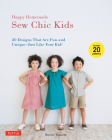 Happy Homemade: Sew Chic Kids: 20 Designs That Are Fun and Unique - Just Like Your Kid! [With 20 Patterns] Cover Image