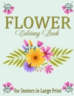 Flower Coloring Book for Seniors in Large Print: Flowers Coloring Book for Adults - Easy Flower Designs Stress Relieving for Relaxation Cover Image