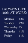 I Always Give 100% At Work: A Funny Office Humor Notebook - Colleague Gifts - Cool Gag Gifts For Employee Appreciation Cover Image