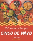 250 Yummy Cinco de Mayo Recipes: An One-of-a-kind Yummy Cinco de Mayo Cookbook Cover Image