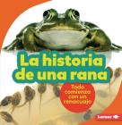 La Historia de Una Rana (the Story of a Frog): Todo Comienza Con Un Renacuajo (It Starts with a Tadpole) Cover Image