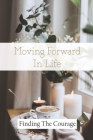 Moving Forward In Life: Finding The Courage: Finding The Courage Cover Image