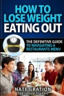 How To Lose Weight Eating Out: The Definitive Guide To Navigating A Restaurant's Menu Cover Image