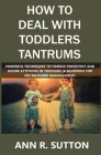 How to Deal with Toddlers Tantrums: Powerful Techniques to Handle Persistent and Severe Attitudes in Toddlers (A Blueprint for Kid Behavior Management Cover Image