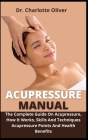 Acupressure Manual: The Complete Guide On Acupressure, How It Works, Skills And Techniques, Acupressure Points And Health Benefits Cover Image