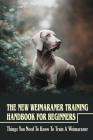 The New Weimaraner Training Handbook For Beginners: Things You Need To Know To Train A Weimaraner: How To Easily Train Your Weimaraner Cover Image