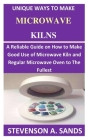Unique Ways To Make Microwave Kilns: A Reliable Guide on How to Make a Good Use of Microwave Kiln and Regular Microwave Oven to the Fullest. Cover Image
