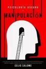 Psicología Oscura y Manipulación: Cómo aprender a leer a las personas, detectar la manipulación emocional encubierta, detectar el engaño y defenderse Cover Image