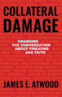Collateral Damage: Changing the Conversation about Firearms and Faith Cover Image