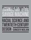 Savage Mind to Savage Machine: Racial Science and Twentieth-Century Design Cover Image