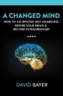 A Changed Mind: How to Go Beyond Self Awareness, Rewire Your Brain & Become Extraordinary Cover Image