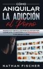 Cómo Aniquilar la Adicción al Porno: Pasos muy Sencillos para Eliminar por Completo la Adicción a la Pornografía y Mejorar tu Vida Cover Image