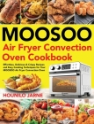 MOOSOO Air Fryer Convection Oven Cookbook: Effortless, Delicious & Crispy Recipes and Easy Cooking Techniques for Your MOOSOO Air Fryer Convection Ove Cover Image
