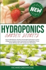 Hydroponics Garden Secrets: How to Build Easily a Perfect Sustainable Hydroponics system. A Beginners Guide to Start Growing Fresh Vegetables, Fru (Gardening) Cover Image