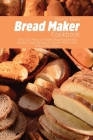 Bread Maker Cookbook: Find Out How to Make Mouthwatering Bakery-Style Bread at Home With Your Bread Machine. Cover Image
