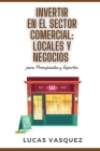 INVERTIR EN EL SECTOR COMERCIAL. Commercial real estate investing and the best professional (SPANISH VERSION): LOCALES Y NEGOCIOS para principiantes y Cover Image