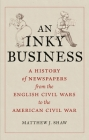 An Inky Business: A History of Newspapers from the English Civil Wars to the American Civil War Cover Image