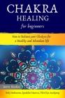 Chakra Healing for Beginners: How to Balance Your Chakras for a Healthy and Abundant Life (Reiki Meditations, Kundalini Mantras, Third Eye Awakening Cover Image