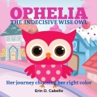 Ophelia, the Indecisive Wise Owl: Her journey choosing her right color Cover Image