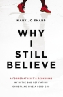 Why I Still Believe: A Former Atheist's Reckoning with the Bad Reputation Christians Give a Good God Cover Image