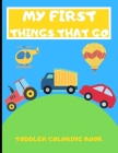 My First Things That Go: Toddler Coloring Book 40 Vehicles to Color in Cars Trucks Planes and More Gift Ideas For Kids Children Ages 2-4 Boys G Cover Image