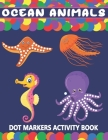 Ocean Animals Dot Markers Activity Book: A Fun Learning Ocean Animals Dot Markers Workbook - Easy Guided BIG DOTS - Do a dot page a day - Gift For Kid Cover Image