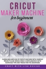 Cricut Maker Machine for Beginners: Guidelines and Use of Cricut Machine with Various Projects and Design Space Configuration With Advanced Tips and T Cover Image