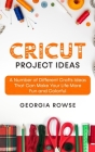 Cricut Project Ideas: A Number of Different Crafts Ideas That Can Make Your Life More Fun and Colorful Cover Image