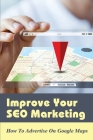 Improve Your SEO Marketing: How To Advertise On Google Maps: Can I Get Paid From Google Maps? Cover Image