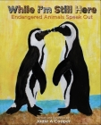 While I'm Still Here: Endangered Animals Speak Out Cover Image
