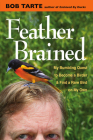 Feather Brained: My Bumbling Quest to Become a Birder and Find a Rare Bird on My Own Cover Image