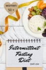Intermittent Fasting For Women Over 50 The Winning Formula To Lose Weight, Unlock Metabolism And Rejuvenate. Including many delicious recipies. Cover Image