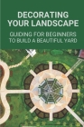 Decorating Your Landscape: Guiding For Beginners To Build A Beautiful Yard: Sample Of Landscape Design Cover Image