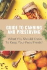 Guide To Canning And Preserving: What You Should Know To Keep Your Food Fresh?: Guide To Canning And Preserving Cover Image