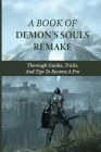 A Book Of Demon's Souls Remake: Thorough Guides, Tricks, And Tips To Become A Pro: Demon'S Souls Remake Performance Tips Cover Image