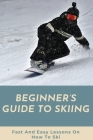 Beginner's Guide To Skiing: Fast And Easy Lessons On How To Ski: Skiing Tips For Beginners Cover Image