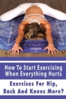 How To Start Exercising When Everything Hurts: Exercises For Hip, Back And Knees More?: Stretching Exercises Book Cover Image