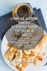 Livre de cuisine rapide et facile pour friteuse à air: Des recettes de friture à l'air tout simplement saines pour vous aider à perdre du poids et à m Cover Image