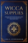 Wicca Supplies: A Beginner's Guide to Magic Items: Crystal Magic, Herbal Magic, and Magic Essential Oils for Witchcraft Spells Cover Image