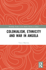 Colonialism, Ethnicity and War in Angola (Routledge Studies in the Modern History of Africa) Cover Image