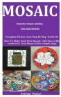 Mosaic Making Made Simple For Beginners: Complete Picture Easy Step By Step Guide On How To Make Your Own Mosaic with Ease at the comfort of Your Home Cover Image